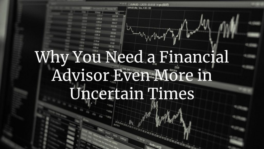 Why You Need a Financial Advisor Even More in Uncertain Times